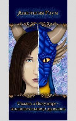 Анастасия Раум - Сказка о Бонумире – заклинательнице драконов