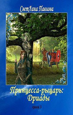 СветЛана Павлова - Принцесса-рыцарь: Дриады. Книга 3