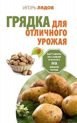 Игорь Лядов - Грядка для отличного урожая. Картофель без химии и хлопот на любой почве
