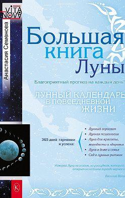 Анастасия Семенова - Большая книга Луны. Благоприятный прогноз на каждый день