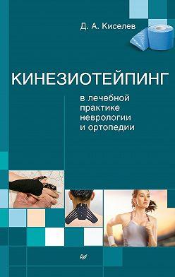 Дмитрий Киселев - Кинезиотейпинг в лечебной практике неврологии и ортопедии