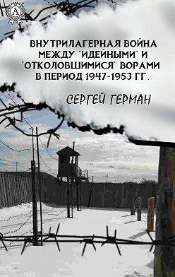 Сергей Герман - Внутрилагерная война между «идейными» и «отколовшимися» ворами в период 1947-1953 гг.