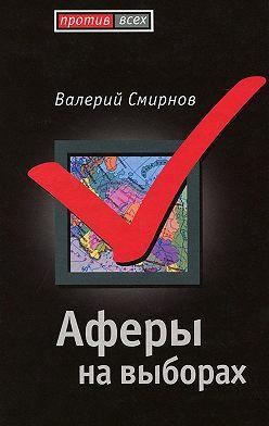 Валерий Смирнов - Аферы на выборах