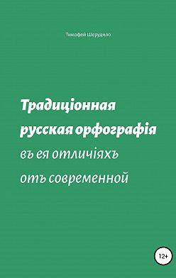 Тимофей Шерудило - Традиционная русская орфография в ее отличиях от современной