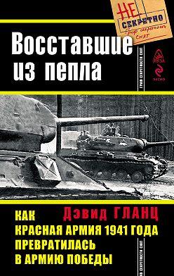 Дэвид Гланц - Восставшие из пепла. Как Красная Армия 1941 года превратилась в Армию Победы