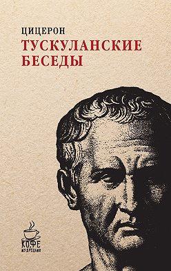 Марк Цицерон - Тускуланские беседы