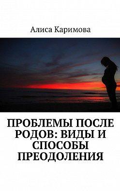 Алиса Каримова - Проблемы после родов: виды и способы преодоления