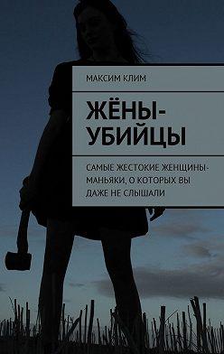 Максим Клим - Жёны-убийцы. Самые жестокие женщины-маньяки,о которых вы даже неслышали