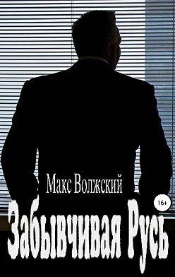 Максим Волжский - Забывчивая Русь