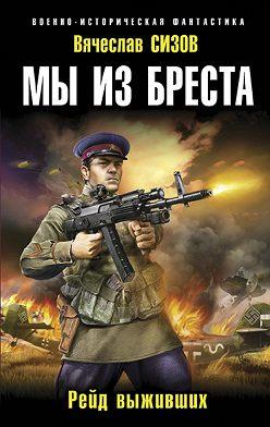 Вячеслав Сизов - Мы из Бреста. Рейд выживших