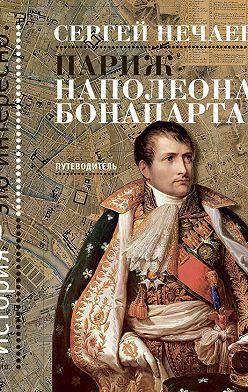 Сергей Нечаев - Париж Наполеона Бонапарта. Путеводитель