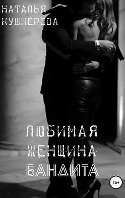 Наталья Кушнерёва - Любимая женщина бандита