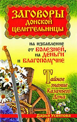 Дарья Усвятова - Заговоры донской целительницы на избавление от болезней, на деньги и благополучие. Тайное знание Казачьего Дона