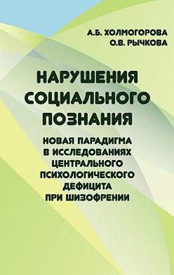 Алла Холмогорова - Нарушения социального познания. Новая парадигма в исследованиях центрального психологического дефицита при шизофрении