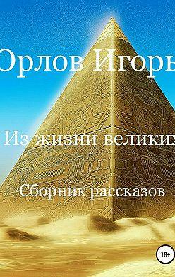 Игорь Орлов - Из жизни великих. Сборник рассказов