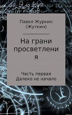 Павел Журкин - На грани просветления. Часть 1. Далеко не начало
