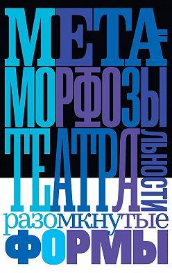 Коллектив авторов - Метаморфозы театральности: разомкнутые формы