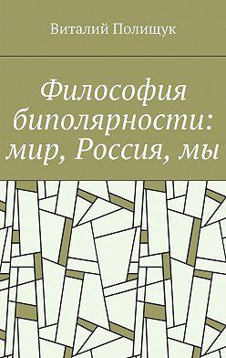 Виталий Полищук - Философия биполярности: мир, Россия,мы