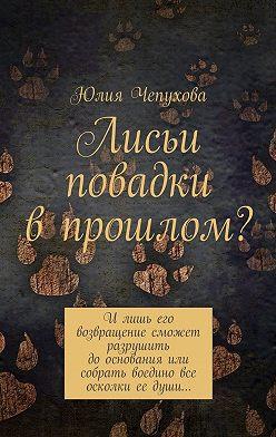 Юлия Чепухова - Лисьи повадки впрошлом? Илишь его возвращение сможет разрушить дооснования или собрать воедино все осколки ее души…