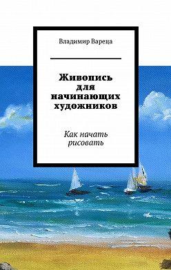 Владимир Вареца - Живопись для начинающих художников. Как начать рисовать