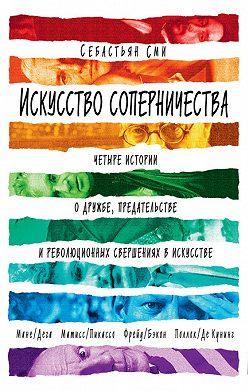 Себастьян Сми - Искусство соперничества. Четыре истории о дружбе, предательстве и революционных свершениях в искусстве