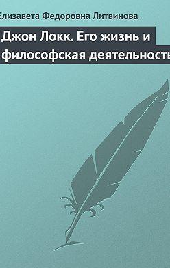 Елизавета Литвинова - Джон Локк. Его жизнь и философская деятельность