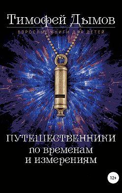 Тимофей Дымов - Ключи от мира. Серия «Путешественники по временам и измерениям». Книга третья