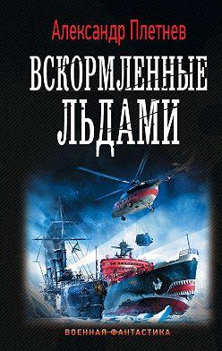 Александр Плетнёв - Вскормленные льдами