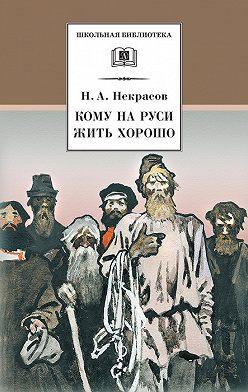 Николай Некрасов - Кому на Руси жить хорошо