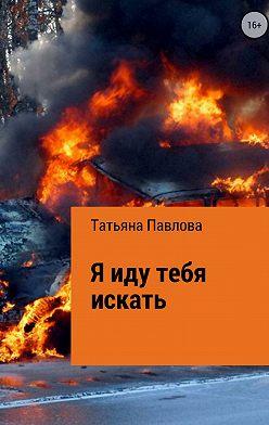 Татьяна Павлова - Я иду тебя искать