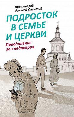 протоиерей Алексей Уминский - Подросток в семье и Церкви. Преодоление зон недоверия