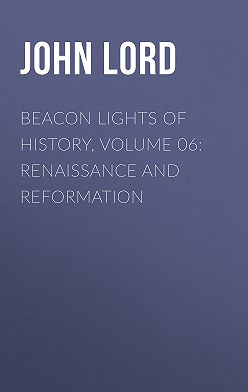 John Lord - Beacon Lights of History, Volume 06: Renaissance and Reformation