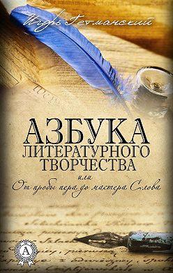 Игорь Гетманский - Азбука литературного творчества, или От пробы пера до мастера Слова