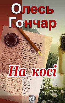Олесь Гончар - На косі