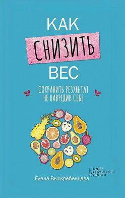 Елена Выскребенцева - Как снизить вес, сохранить результат не навредив себе