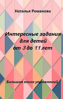 Наталья Романова - Интересные задания для детей от3до11лет