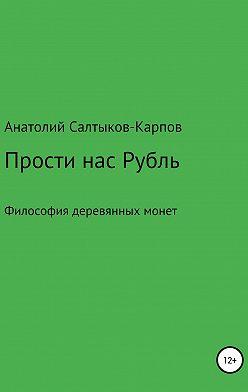 Анатолий Салтыков-Карпов - Прости нас, Рубль