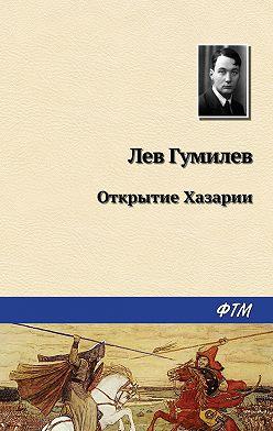 Лев Гумилев - Открытие Хазарии