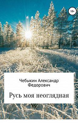 Александр Чебыкин - Русь моя неоглядная