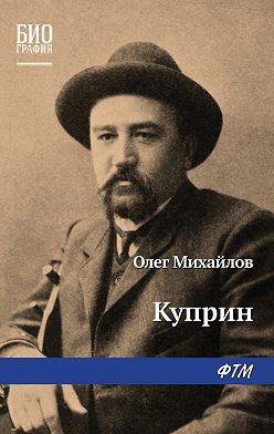 Олег Михайлов - Куприн