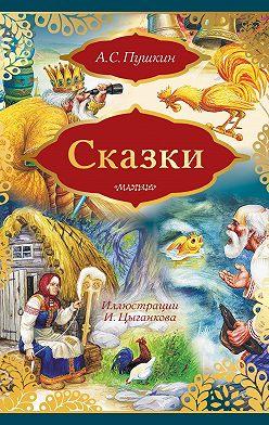 Александр Пушкин - Сказки: Сказка о золотом петушке. Сказка о рыбаке и рыбке (сборник)