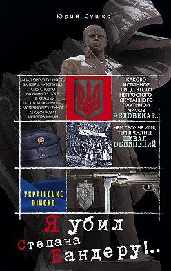 Юрий Сушко - Я убил Степана Бандеру