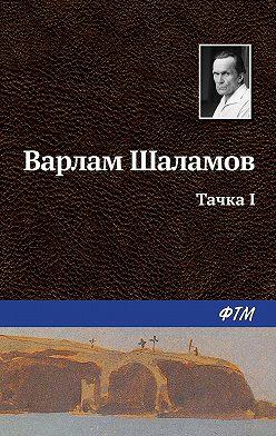 Варлам Шаламов - Тачка I
