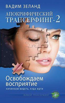 Вадим Зеланд - Освобождаем восприятие: начинаем видеть, куда идти