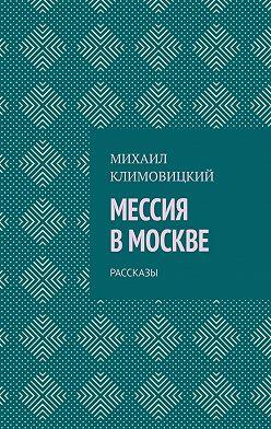 Михаил Климовицкий - Мессия вМоскве. Рассказы