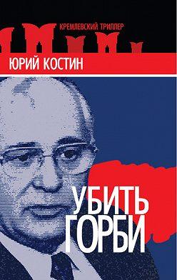 Юрий Костин - Убить Горби