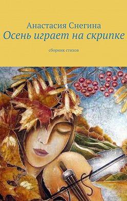 Анастасия Снегина - Осень играет наскрипке. Сборник стихов