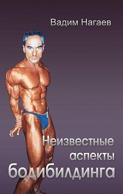 Вадим Нагаев - Неизвестные аспекты бодибилдинга
