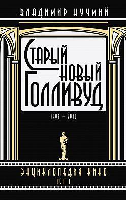 Владимир Кучмий - Старый новый Голливуд: Энциклопедия кино. Tом I