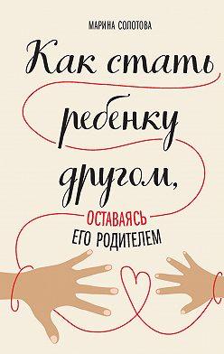 Марина Солотова - Как стать ребенку другом, оставаясь его родителем